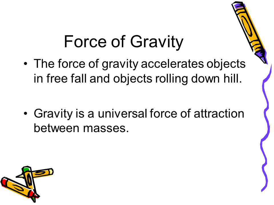 Force of Gravity The force of gravity accelerates objects in free fall and objects rolling down hill. Gravity is a universal force of attraction betwe