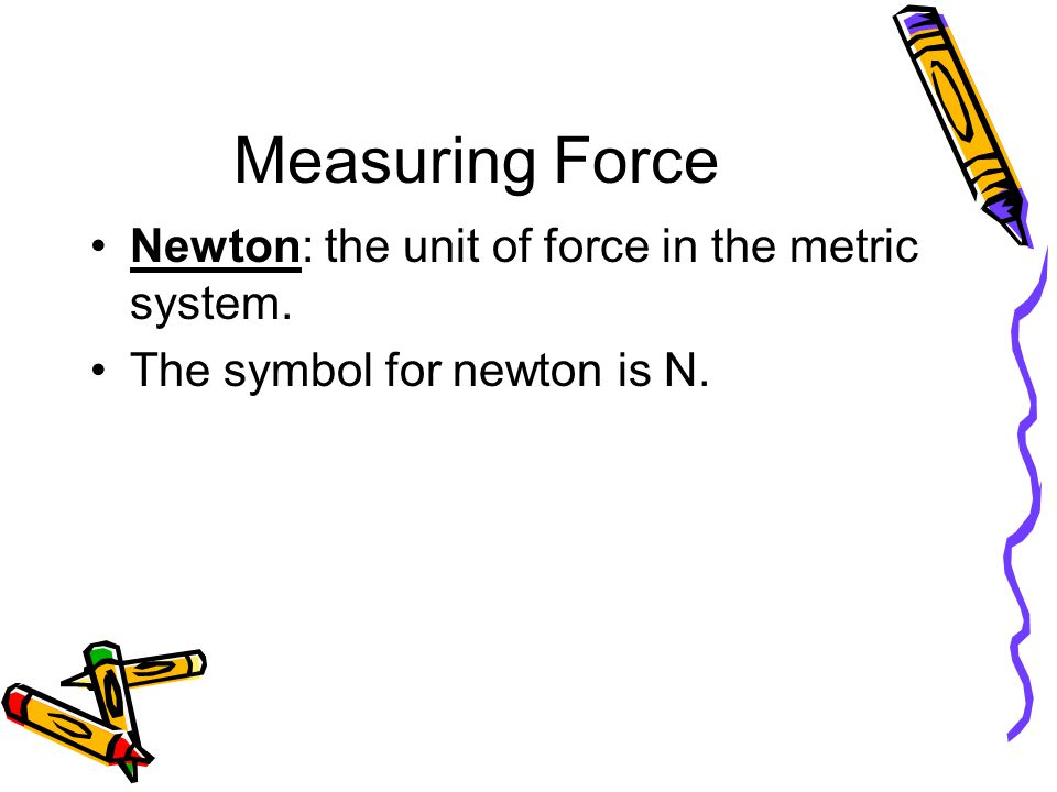 Force - Big Ideas The greater the mass, the more force to exert to move it; the pulling force needed to move the mass is the same as the pushing force.