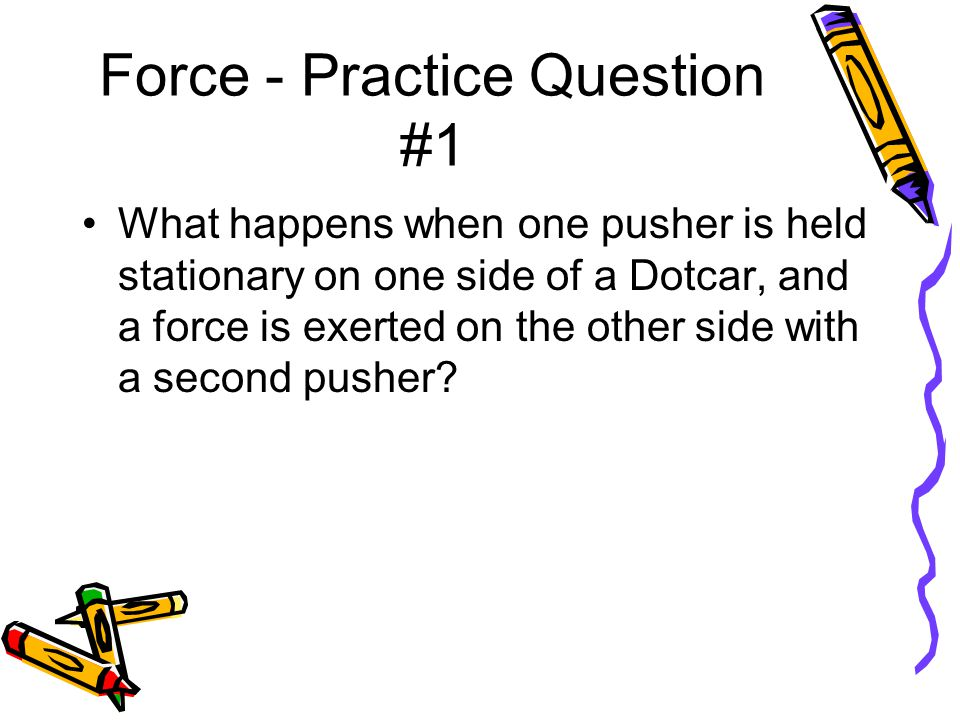 Force - Practice Question #1 Answer: The stationary pusher pushes with a force equal to the force exerted by the pusher on the other side of the Dotcar.