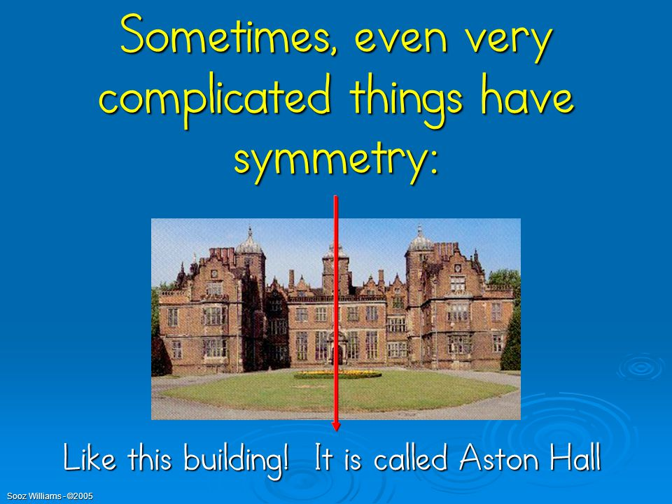Sometimes, even very complicated things have symmetry: Like this building! It is called Aston Hall