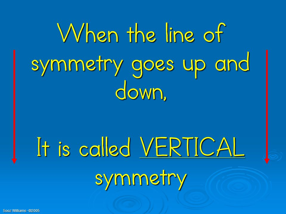 Sooz Williams - ©2005 When the line of symmetry goes up and down, It is called VERTICAL symmetry
