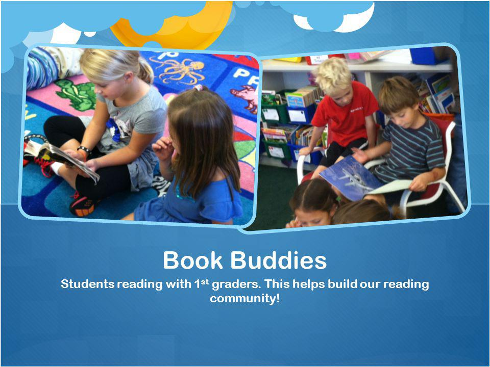 Students reading with 1 st graders. This helps build our reading community! Book Buddies