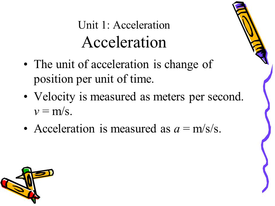 Unit 1: Acceleration Acceleration The unit of acceleration is change of position per unit of time.