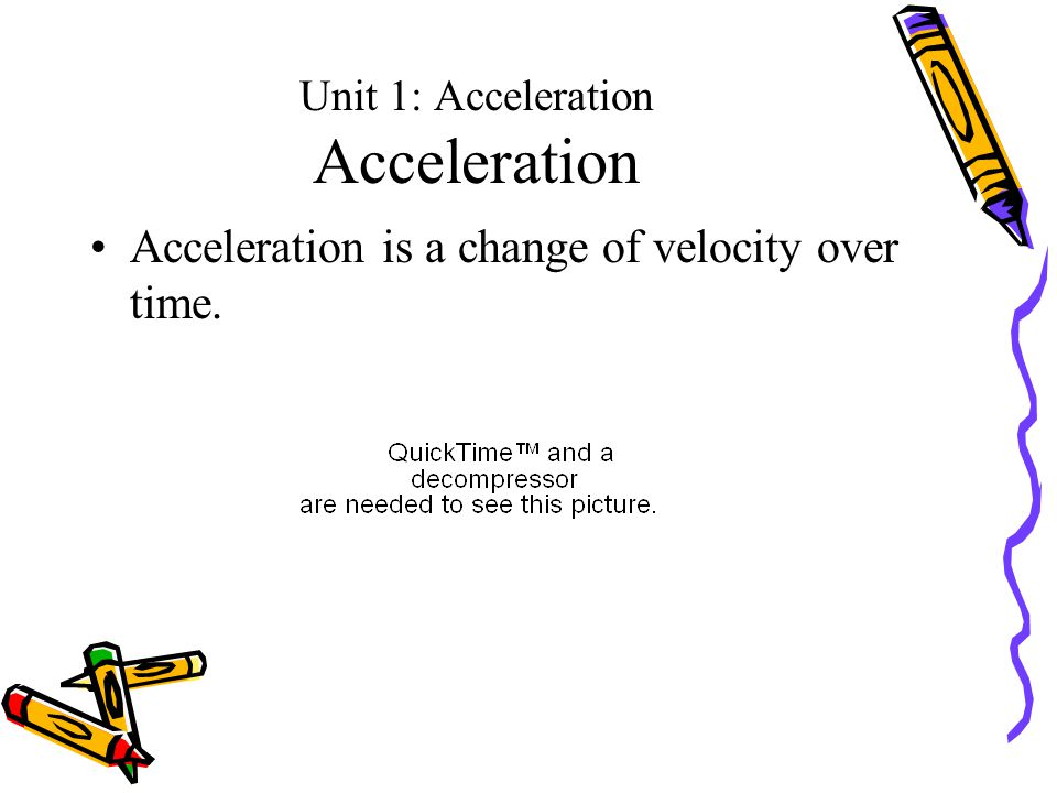 Unit 1: Acceleration Acceleration Acceleration is a change of velocity over time.