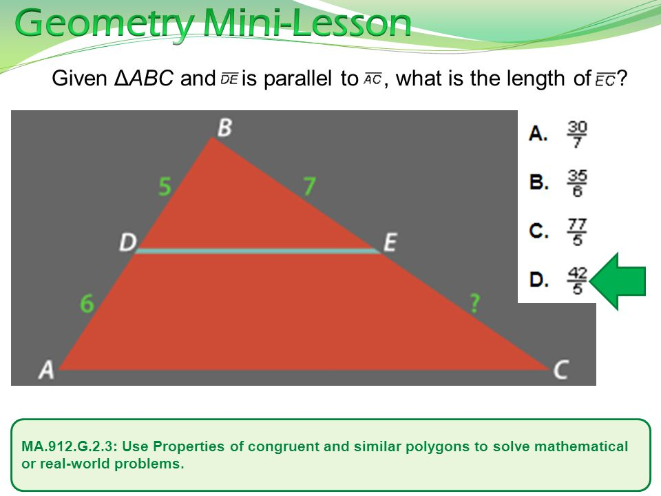 MA.912.G.2.3: Use Properties of congruent and similar polygons to solve mathematical or real-world problems. Given ΔABC and is parallel to, what is th