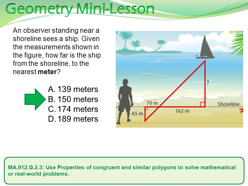MA.912.G.2.3: Use Properties of congruent and similar polygons to solve mathematical or real-world problems. An observer standing near a shoreline see