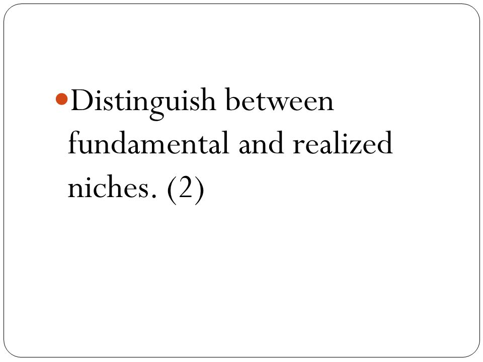 Distinguish between fundamental and realized niches. (2)
