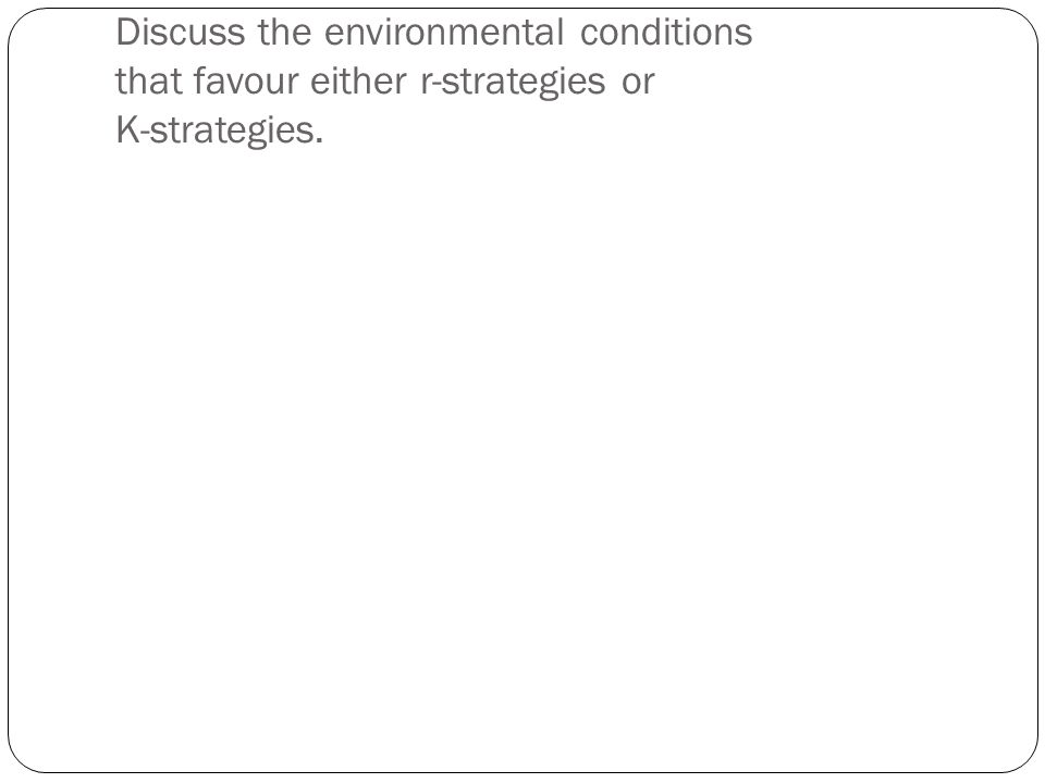 Discuss the environmental conditions that favour either r-strategies or K-strategies.