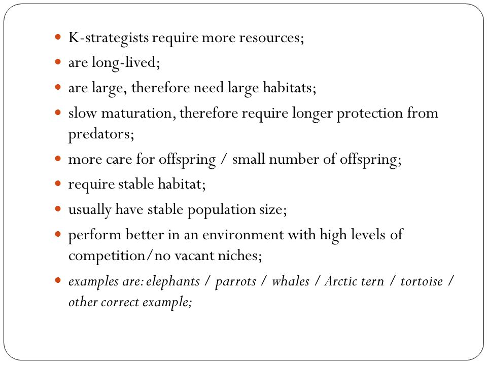 K-strategists require more resources; are long-lived; are large, therefore need large habitats; slow maturation, therefore require longer protection f