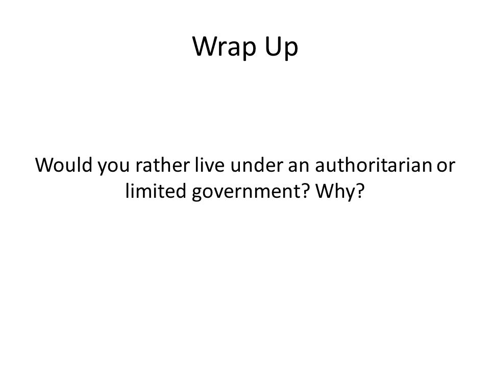 Wrap Up Would you rather live under an authoritarian or limited government? Why?