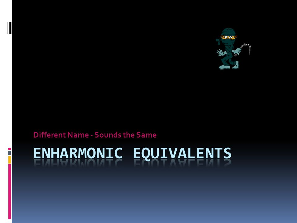 With just a little practice….. You too can become an…. Enharmonic Equivalent Ninja Biff P O W ZONK