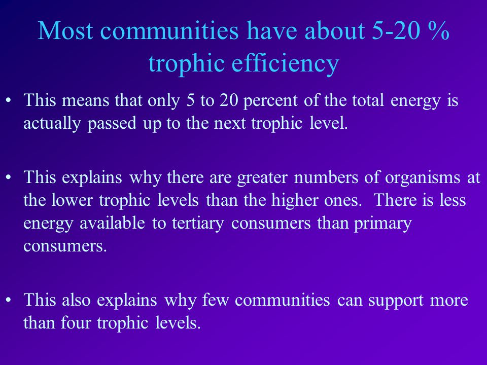 Most communities have about 5-20 % trophic efficiency This means that only 5 to 20 percent of the total energy is actually passed up to the next trophic level.