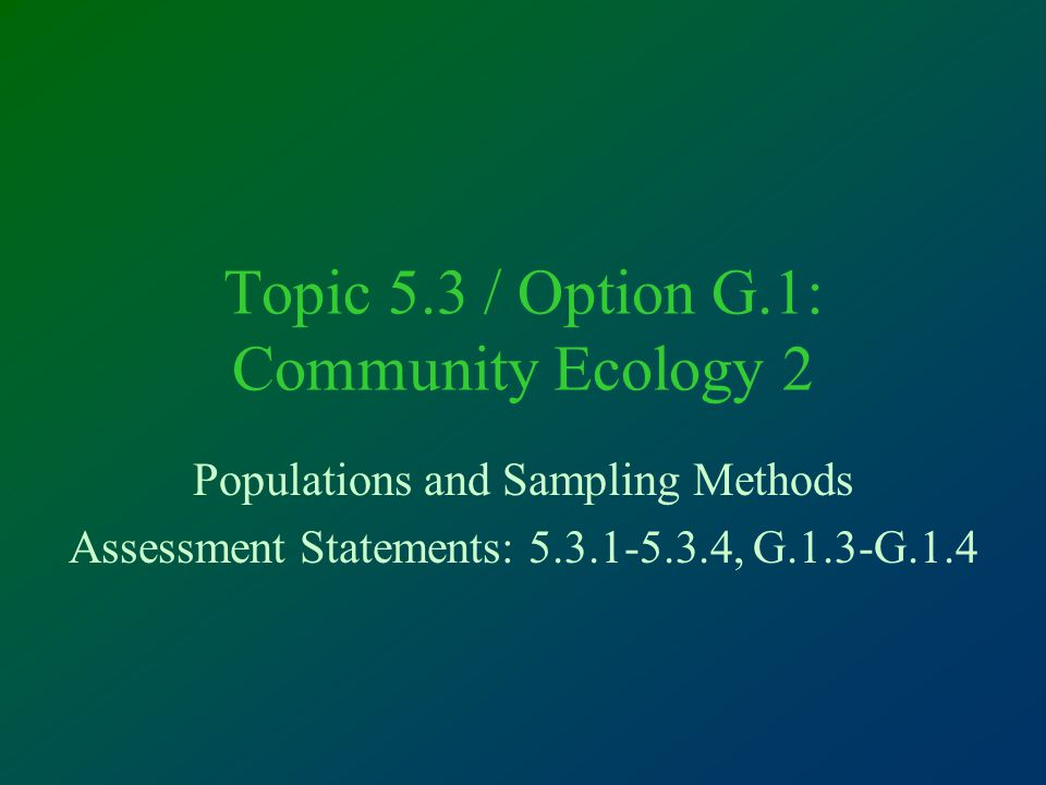 Topic 5.3 / Option G.1: Community Ecology 2 Populations and Sampling Methods Assessment Statements: 5.3.1-5.3.4, G.1.3-G.1.4