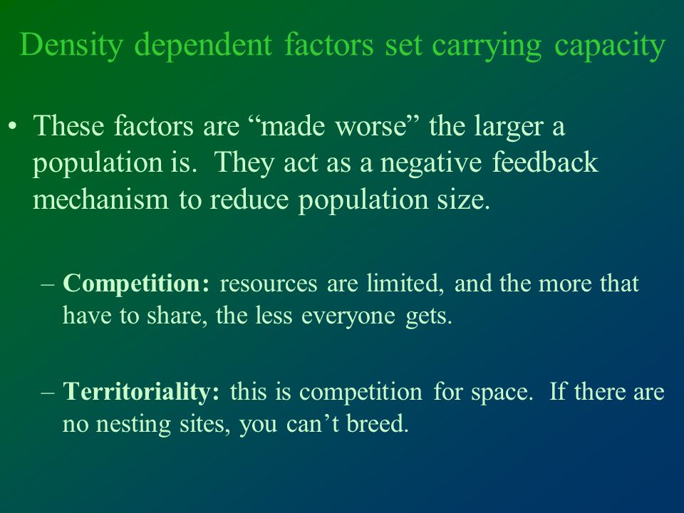 Density dependent factors set carrying capacity These factors are made worse the larger a population is.