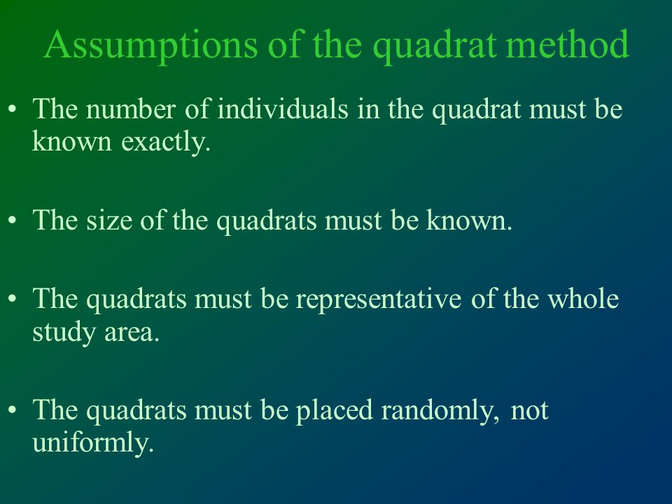 Assumptions of the quadrat method The number of individuals in the quadrat must be known exactly.