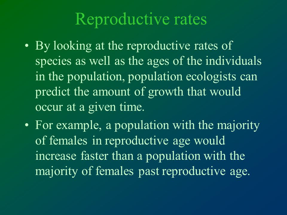 Reproductive rates By looking at the reproductive rates of species as well as the ages of the individuals in the population, population ecologists can predict the amount of growth that would occur at a given time.