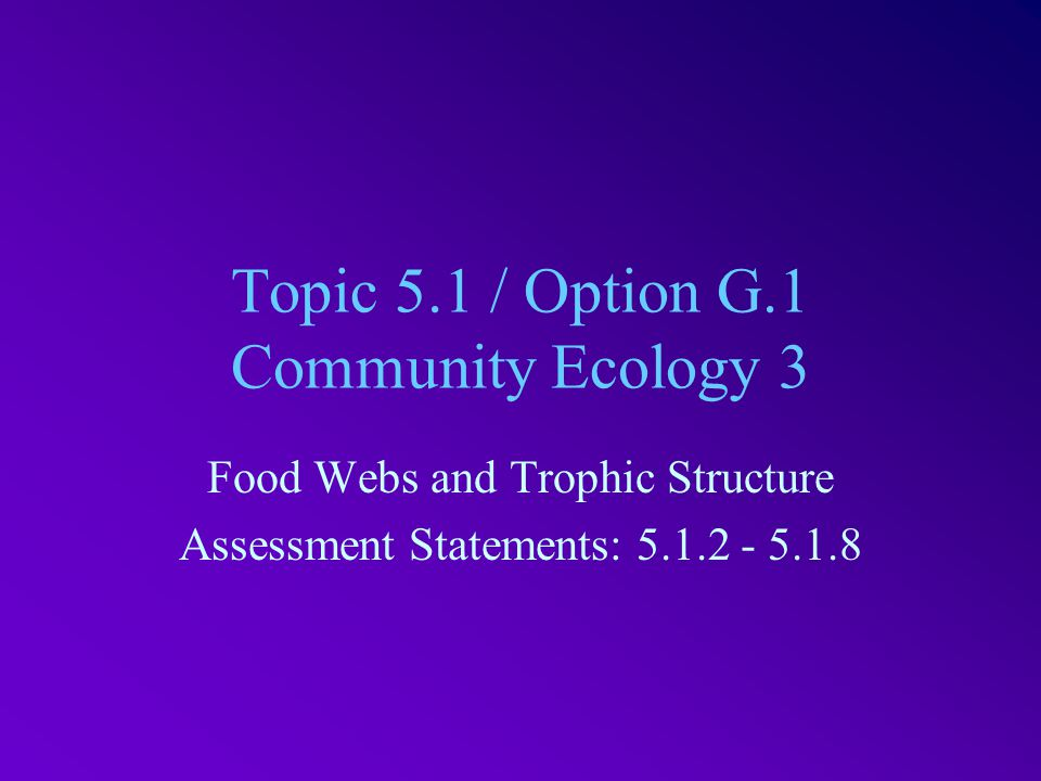 Topic 5.1 / Option G.1 Community Ecology 3 Food Webs and Trophic Structure Assessment Statements: 5.1.2 - 5.1.8