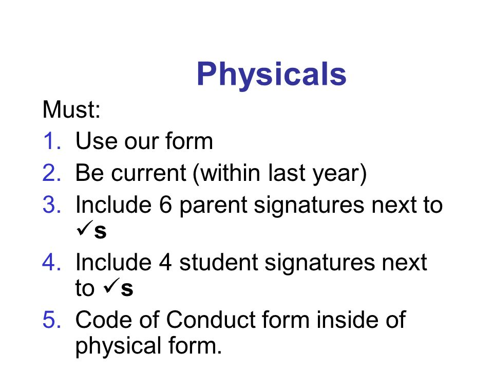 Physicals Must: 1.Use our form 2.Be current (within last year) 3.Include 6 parent signatures next to s 4.Include 4 student signatures next to s 5.Code of Conduct form inside of physical form.