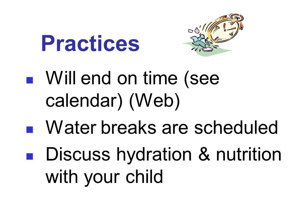 Practices Will end on time (see calendar) (Web) Water breaks are scheduled Discuss hydration & nutrition with your child