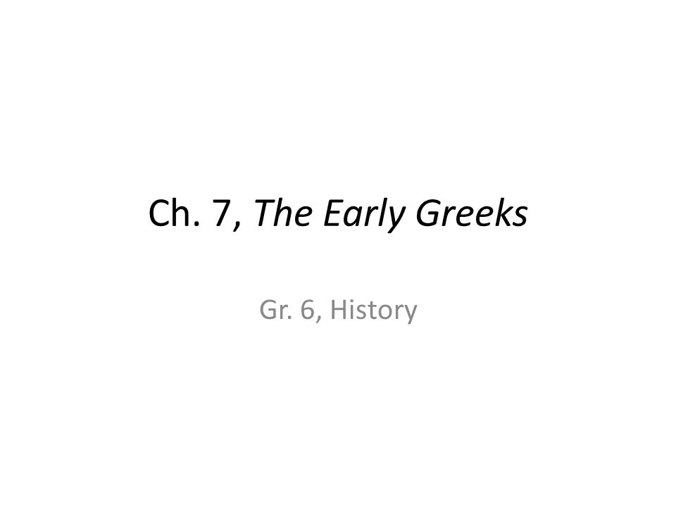 Ch. 7, The Early Greeks Gr. 6, History