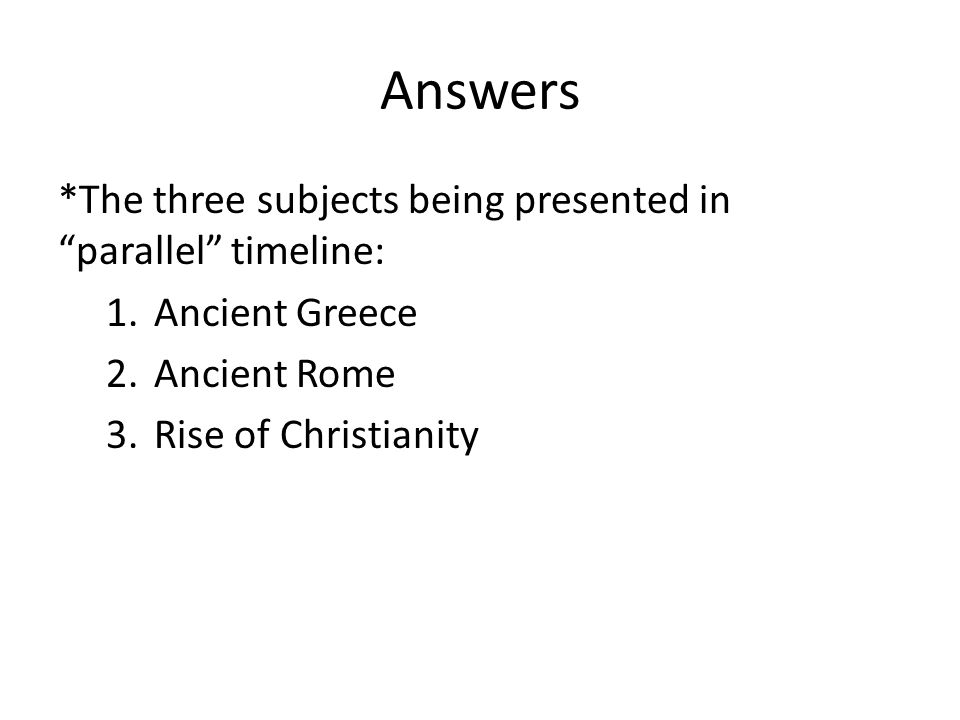 Answers *The three subjects being presented in parallel timeline: 1.Ancient Greece 2.Ancient Rome 3.