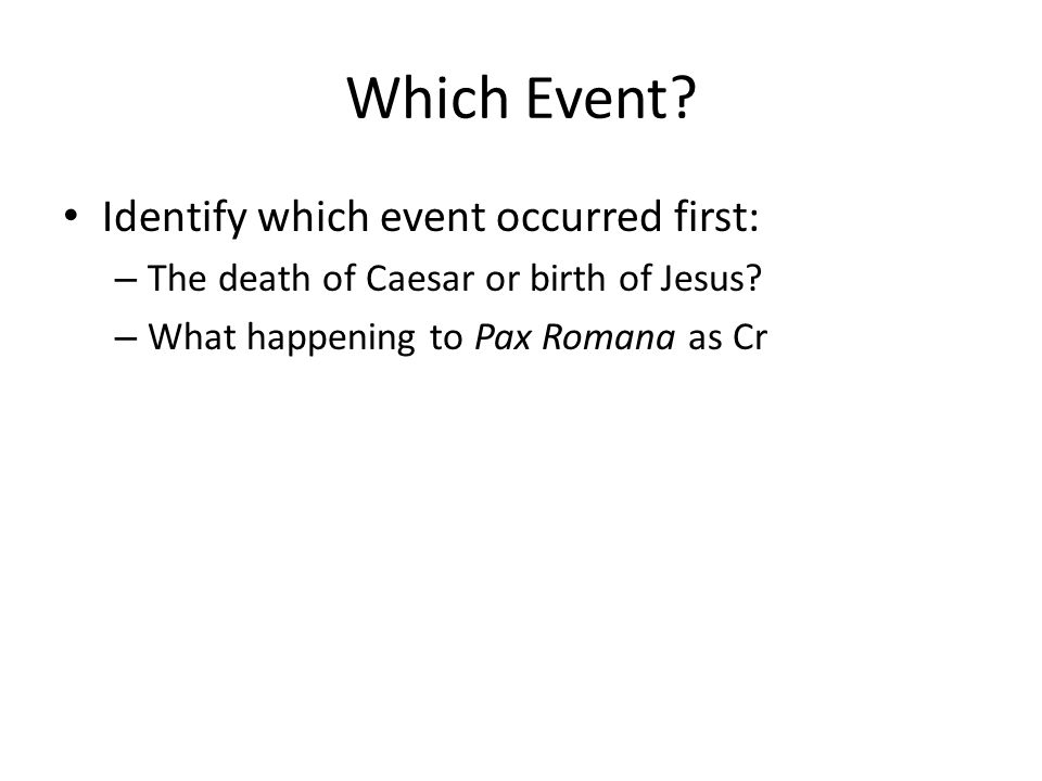Which Event? Identify which event occurred first: – The death of Caesar or birth of Jesus? – What happening to Pax Romana as Cr