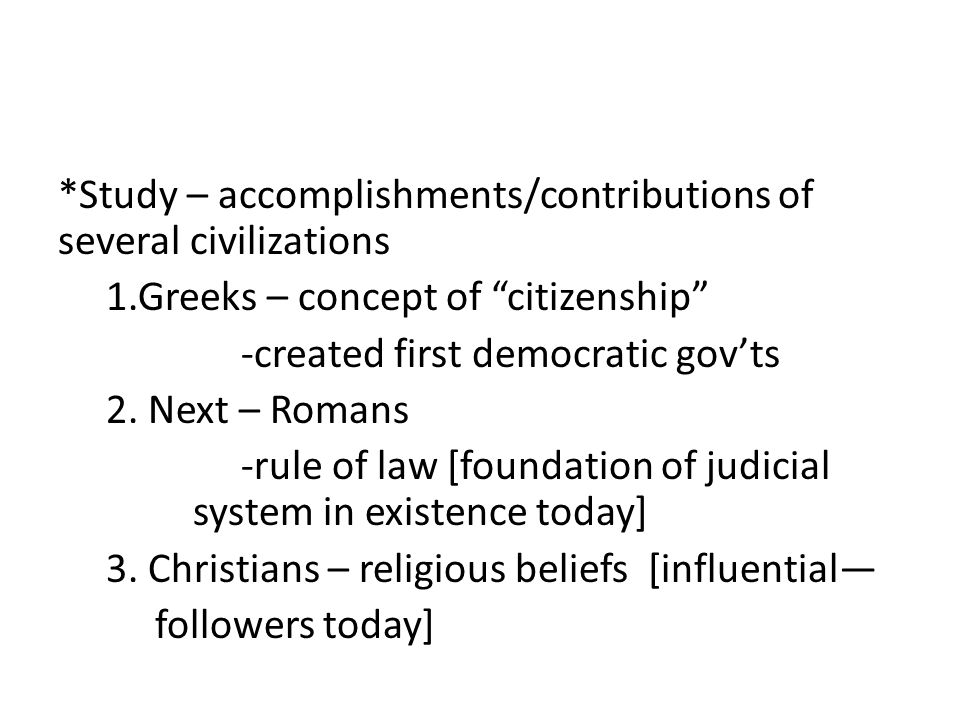 "*Study – accomplishments/contributions of several civilizations 1.Greeks – concept of ""citizenship"" -created first democratic gov'ts 2. Next – Romans"