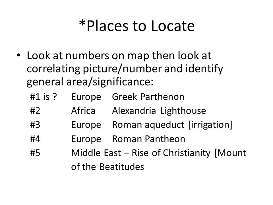 *Places to Locate Look at numbers on map then look at correlating picture/number and identify general area/significance: #1 is ?EuropeGreek Parthenon #2AfricaAlexandria Lighthouse #3EuropeRoman aqueduct [irrigation] #4Europe Roman Pantheon #5Middle East – Rise of Christianity [Mount of the Beatitudes