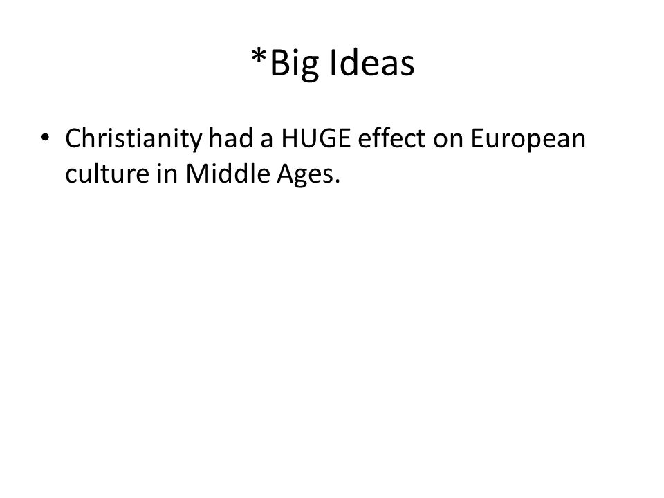 *Big Ideas Christianity had a HUGE effect on European culture in Middle Ages.