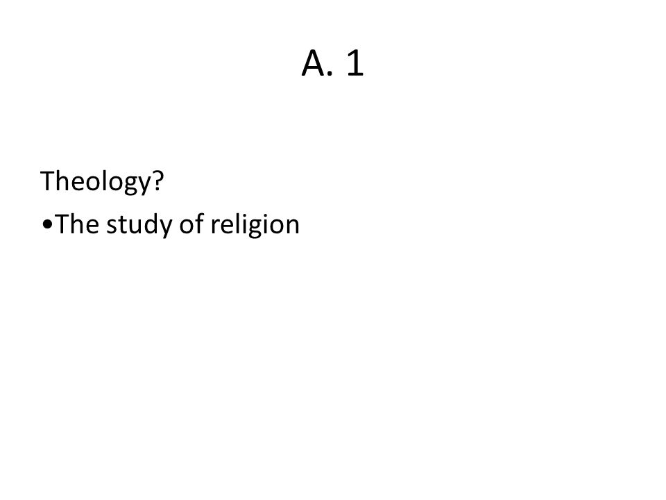 A. 1 Theology? The study of religion