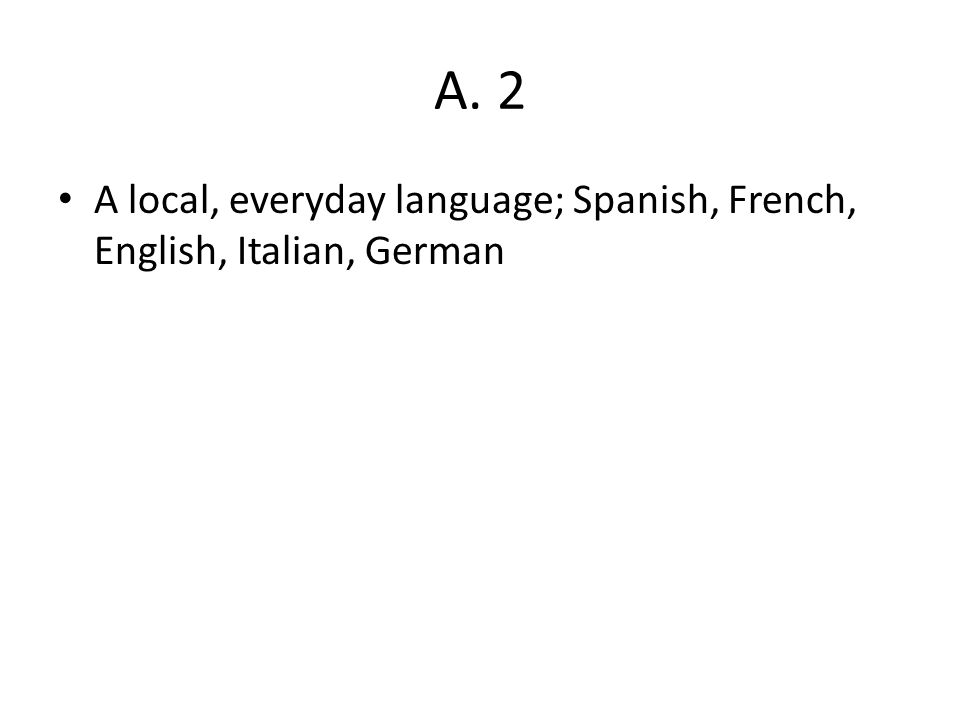 A. 2 A local, everyday language; Spanish, French, English, Italian, German