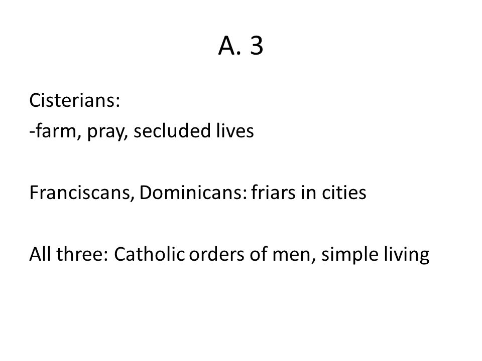 A. 3 Cisterians: -farm, pray, secluded lives Franciscans, Dominicans: friars in cities All three: Catholic orders of men, simple living