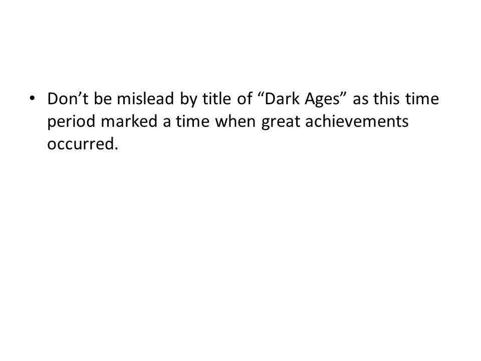 "Don't be mislead by title of ""Dark Ages"" as this time period marked a time when great achievements occurred."