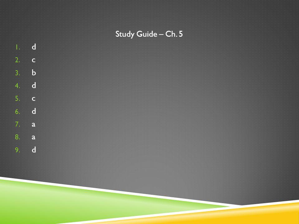Study Guide – Ch. 5 1. d 2. c 3. b 4. d 5. c 6. d 7. a 8. a 9. d