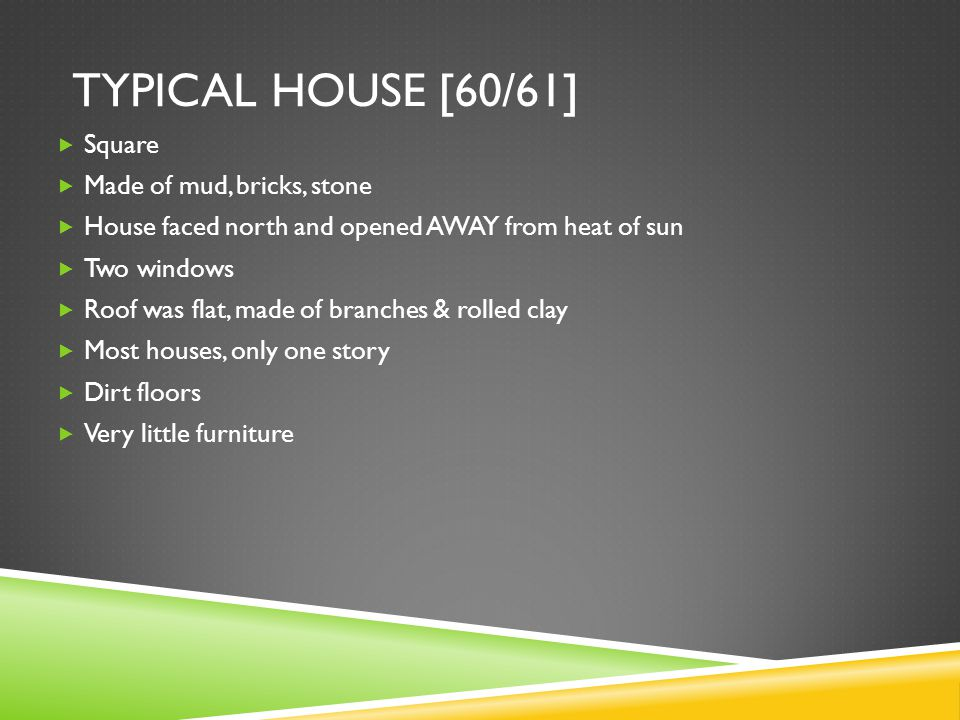 TYPICAL HOUSE [60/61]  Square  Made of mud, bricks, stone  House faced north and opened AWAY from heat of sun  Two windows  Roof was flat, made of branches & rolled clay  Most houses, only one story  Dirt floors  Very little furniture