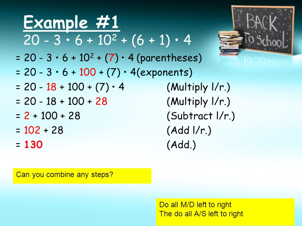 Example #1 20 - 3 6 + 10 2 + (6 + 1) 4 = 20 - 3 6 + 10 2 + (7) 4(parentheses) = 20 - 3 6 + 100 + (7) 4(exponents) = 20 - 18 + 100 + (7) 4 (Multiply l/r.) = 20 - 18 + 100 + 28 (Multiply l/r.) = 2 + 100 + 28 (Subtract l/r.) = 102 + 28 (Add l/r.) = 130(Add.) Can you combine any steps.