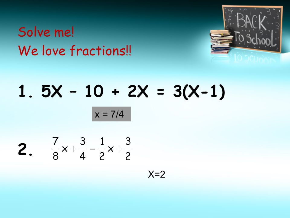 1. 5X – 10 + 2X = 3(X-1) 2. Solve me! We love fractions!! x = 7/4 X=2