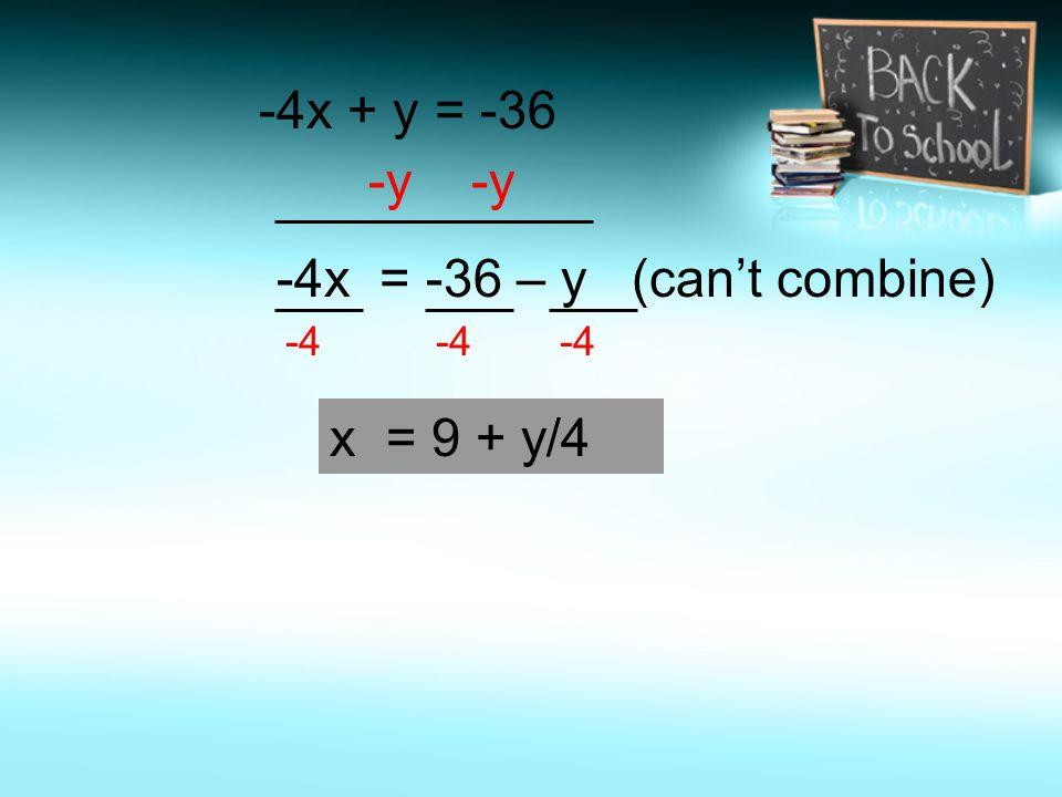 -4x + y = -36 -y -y -4x = -36 – y (can't combine) -4 x = 9 + y/4