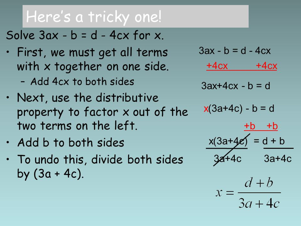 Here's a tricky one! Solve 3ax - b = d - 4cx for x. First, we must get all terms with x together on one side. –Add 4cx to both sides Next, use the dis