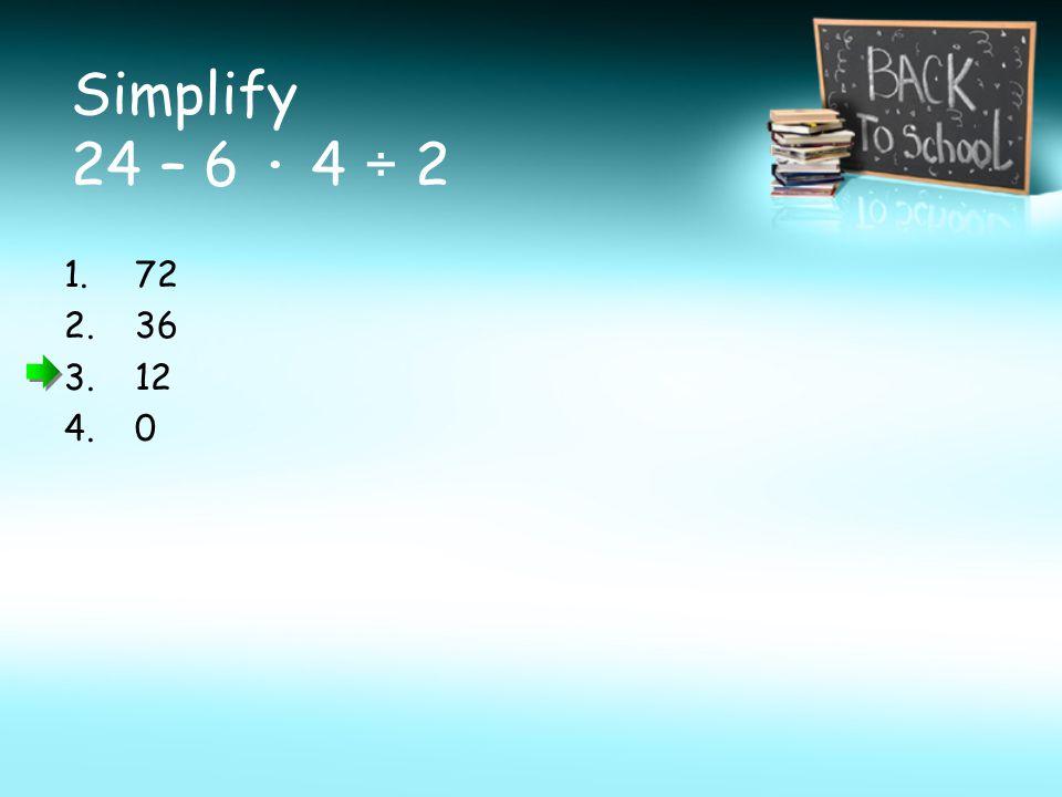 Simplify 24 – 6 · 4 ÷ 2 1.72 2.36 3.12 4.0