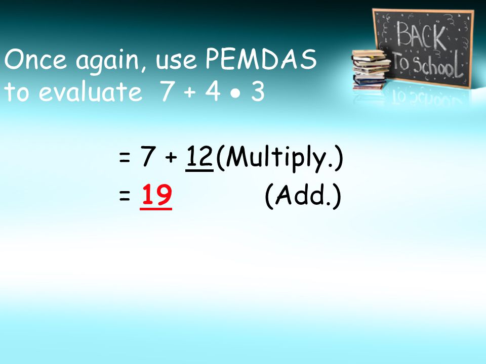Once again, use PEMDAS to evaluate 7 + 4  3 = 7 + 12(Multiply.) = 19 (Add.)