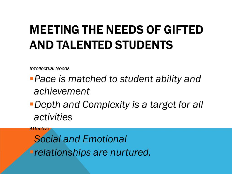 MEETING THE NEEDS OF GIFTED AND TALENTED STUDENTS Intellectual Needs  Pace is matched to student ability and achievement  Depth and Complexity is a target for all activities Affective  Social and Emotional  relationships are nurtured.