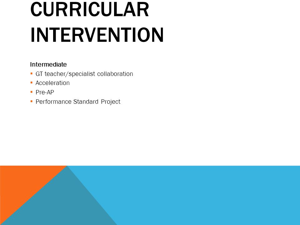CURRICULAR INTERVENTION Intermediate  GT teacher/specialist collaboration  Acceleration  Pre-AP  Performance Standard Project