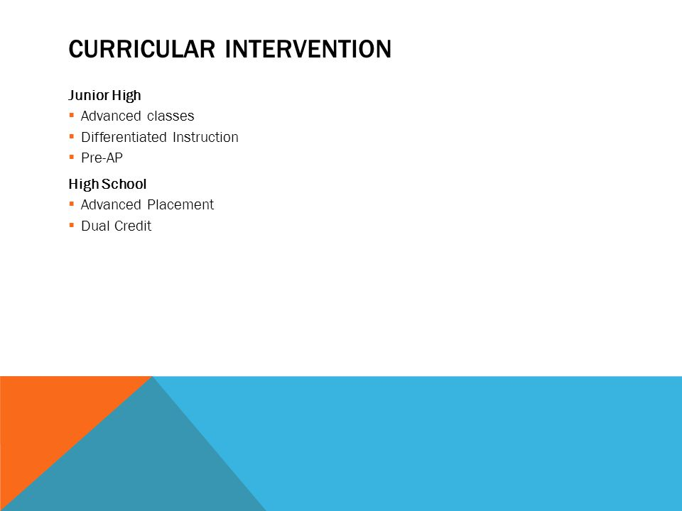 CURRICULAR INTERVENTION Junior High  Advanced classes  Differentiated Instruction  Pre-AP High School  Advanced Placement  Dual Credit