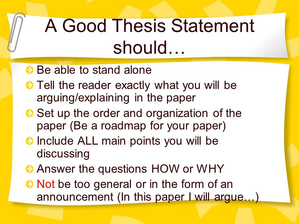 A Good Thesis Statement should… Be able to stand alone Tell the reader exactly what you will be arguing/explaining in the paper Set up the order and o