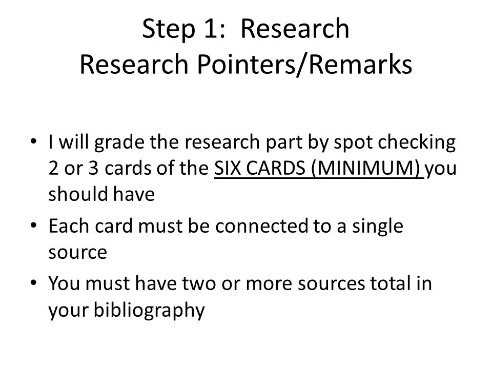 Step 1: Research Research Pointers/Remarks I will grade the research part by spot checking 2 or 3 cards of the SIX CARDS (MINIMUM) you should have Each card must be connected to a single source You must have two or more sources total in your bibliography