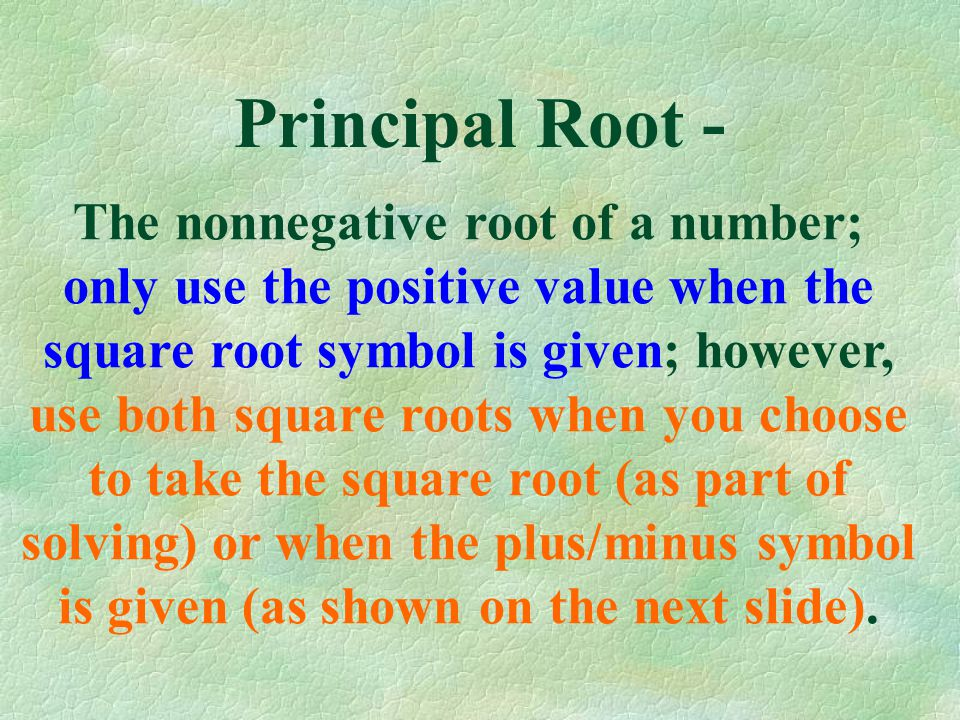 Principal Root - The nonnegative root of a number; only use the positive value when the square root symbol is given; however, use both square roots when you choose to take the square root (as part of solving) or when the plus/minus symbol is given (as shown on the next slide).