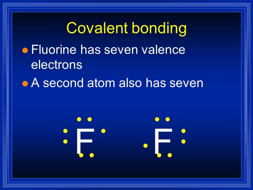 Covalent bonding l Fluorine has seven valence electrons F