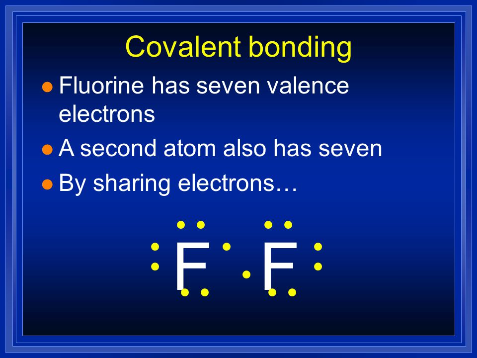 Covalent bonding l Fluorine has seven valence electrons l A second atom also has seven l By sharing electrons… FF