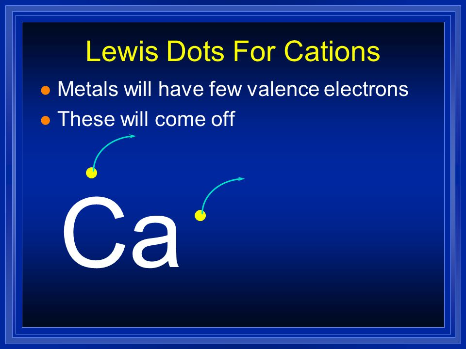 Lewis Dots For Cations l Metals will have few valence electrons (usually 3 or less) Ca